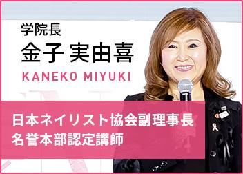 学院長 金子 実由喜 KANEKO MIYUKI 日本ネイリスト協会副理事長 名誉本部認定講師